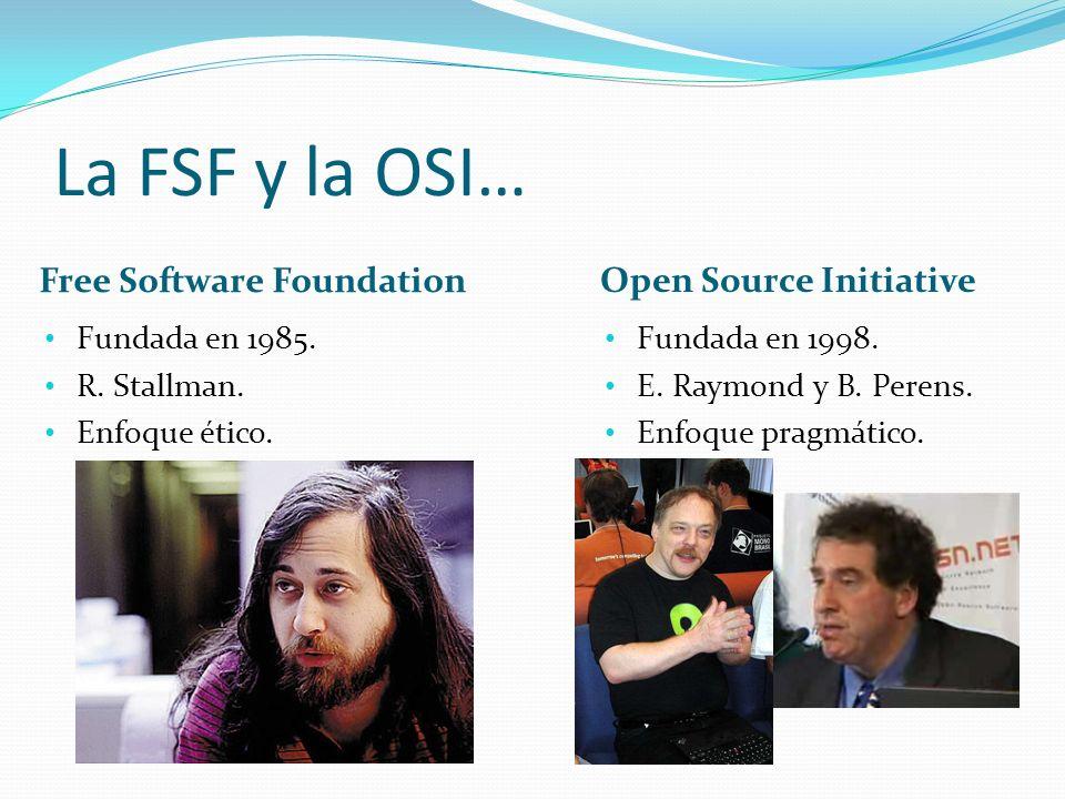 La FSF y la OSI… Open Source Initiative Free Software Foundation Fundada en 1998. E. Raymond y B. Perens. Enfoque pragmático. Fundada en 1985. R. Stal