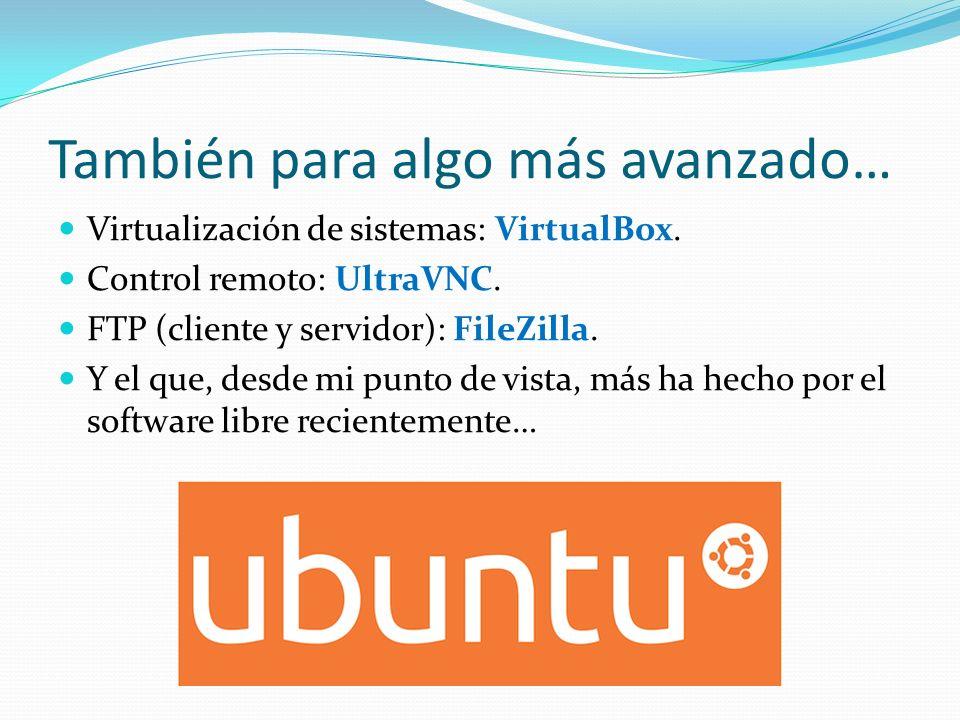 También para algo más avanzado… Virtualización de sistemas: VirtualBox. Control remoto: UltraVNC. FTP (cliente y servidor): FileZilla. Y el que, desde