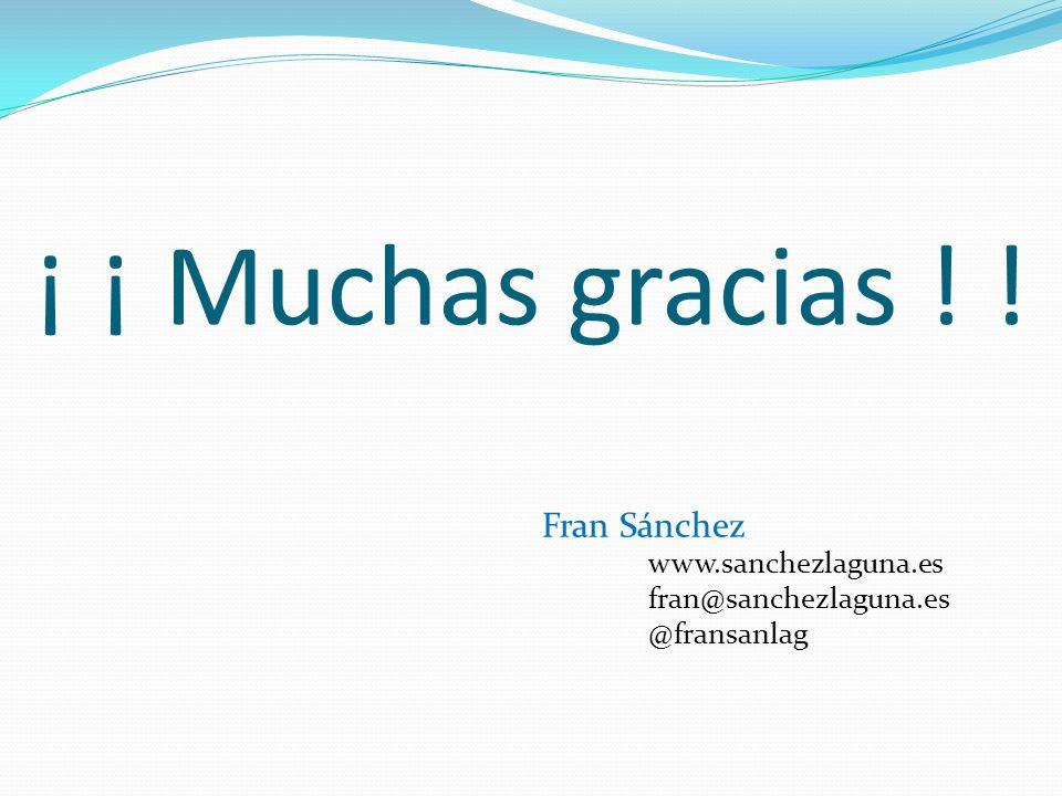 ¡ ¡ Muchas gracias ! ! Fran Sánchez www.sanchezlaguna.es fran@sanchezlaguna.es @fransanlag