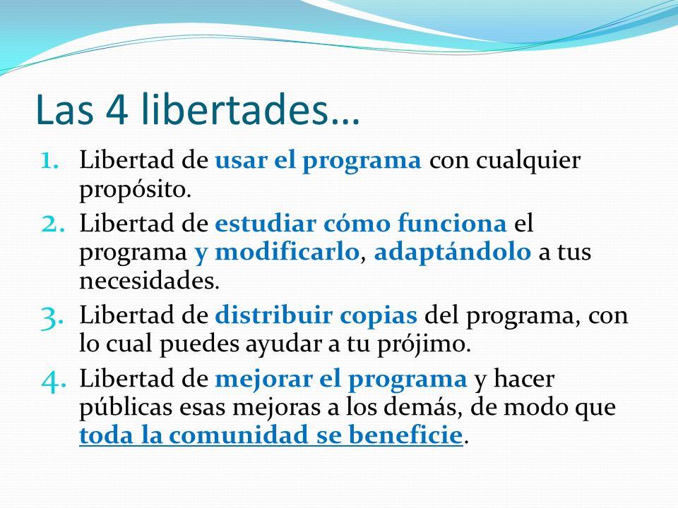 Las 4 libertades… 1. Libertad de usar el programa con cualquier propósito. 2. Libertad de estudiar cómo funciona el programa y modificarlo, adaptándol