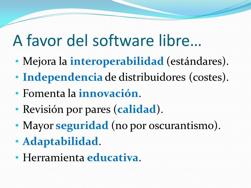 A favor del software libre… Mejora la interoperabilidad (estándares). Independencia de distribuidores (costes). Fomenta la innovación. Revisión por pa