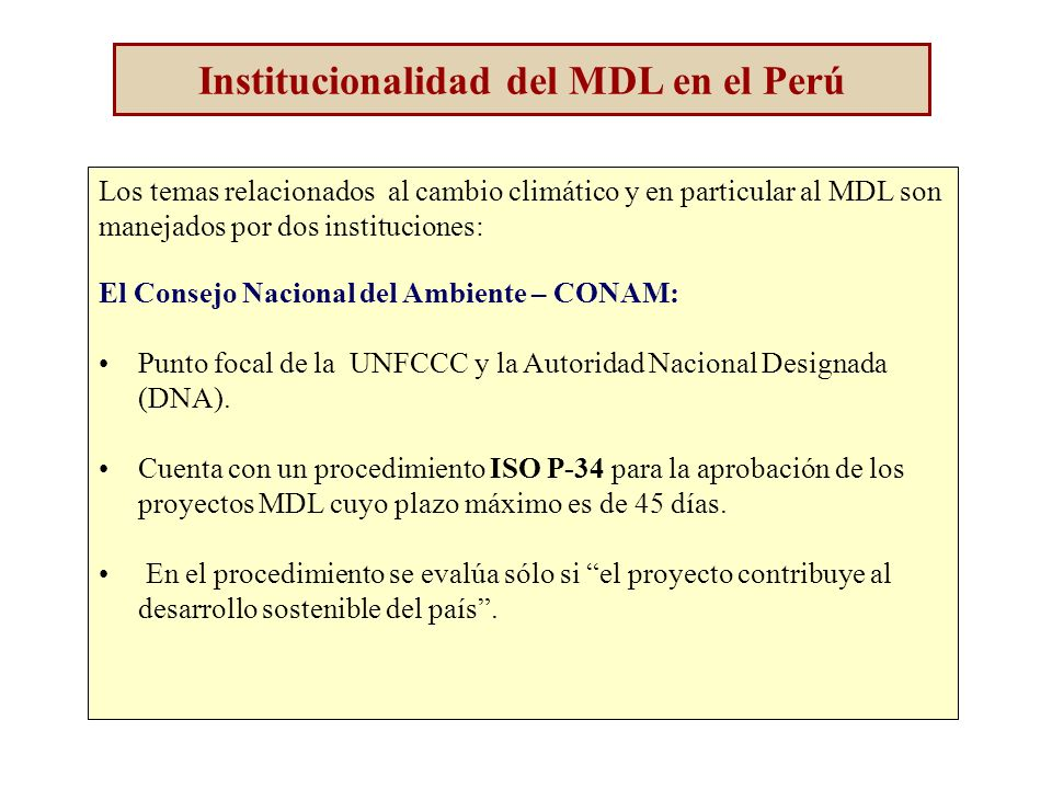 Institucionalidad del MDL en el Perú Los temas relacionados al cambio climático y en particular al MDL son manejados por dos instituciones: El Consejo Nacional del Ambiente – CONAM: Punto focal de la UNFCCC y la Autoridad Nacional Designada (DNA).