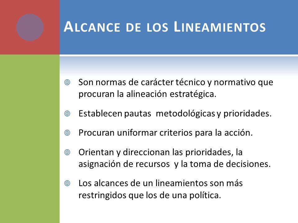 A LCANCE DE LOS L INEAMIENTOS Son normas de carácter técnico y normativo que procuran la alineación estratégica. Establecen pautas metodológicas y pri