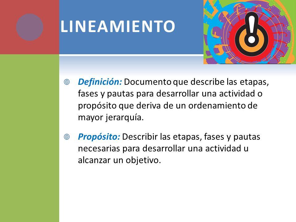 LINEAMIENTO Definición: Documento que describe las etapas, fases y pautas para desarrollar una actividad o propósito que deriva de un ordenamiento de