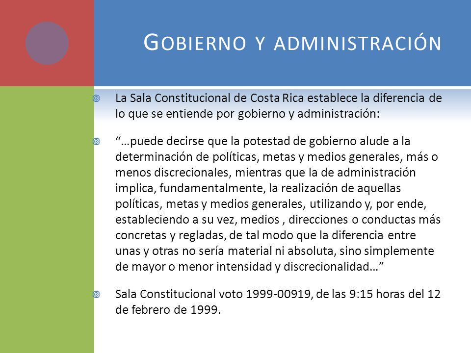 G OBIERNO Y ADMINISTRACIÓN La Sala Constitucional de Costa Rica establece la diferencia de lo que se entiende por gobierno y administración: …puede de