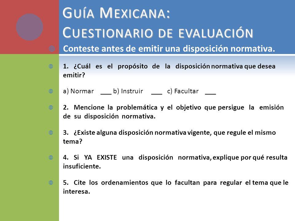 G UÍA M EXICANA : C UESTIONARIO DE EVALUACIÓN Conteste antes de emitir una disposición normativa. 1. ¿Cuál es el propósito de la disposición normativa