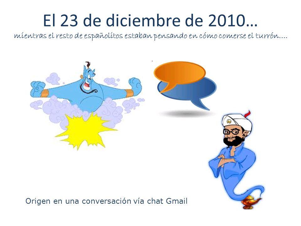El 23 de diciembre de 2010… mientras el resto de españolitos estaban pensando en cómo comerse el turrón…. Origen en una conversación vía chat Gmail