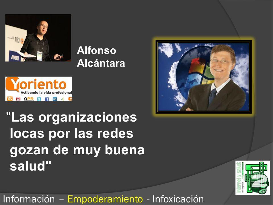 Las organizaciones locas por las redes gozan de muy buena salud Información – Empoderamiento - Infoxicación Alfonso Alcántara