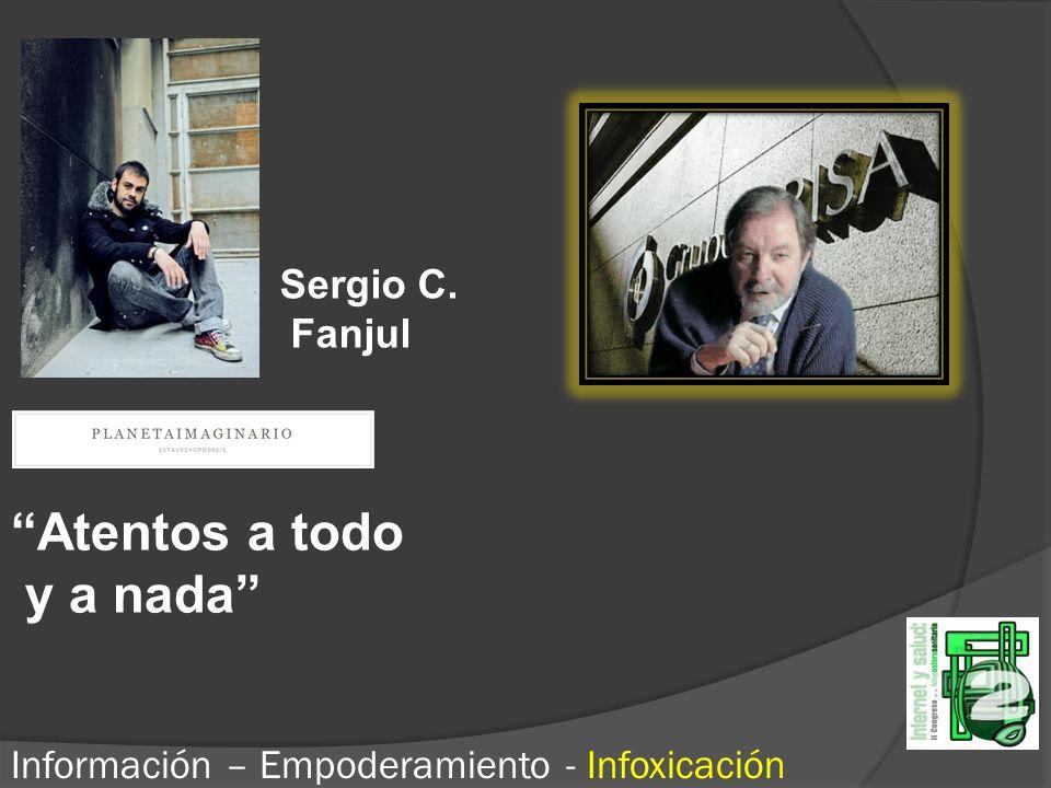 Atentos a todo y a nada Información – Empoderamiento - Infoxicación Sergio C. Fanjul