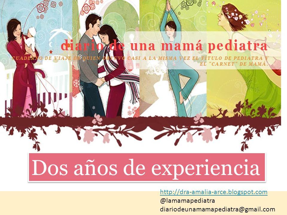 Dos años de experiencia http://dra-amalia-arce.blogspot.com @lamamapediatra diariodeunamamapediatra@gmail.com