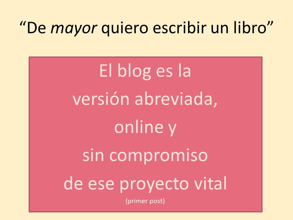 De mayor quiero escribir un libro El blog es la versión abreviada, online y sin compromiso de ese proyecto vital (primer post)