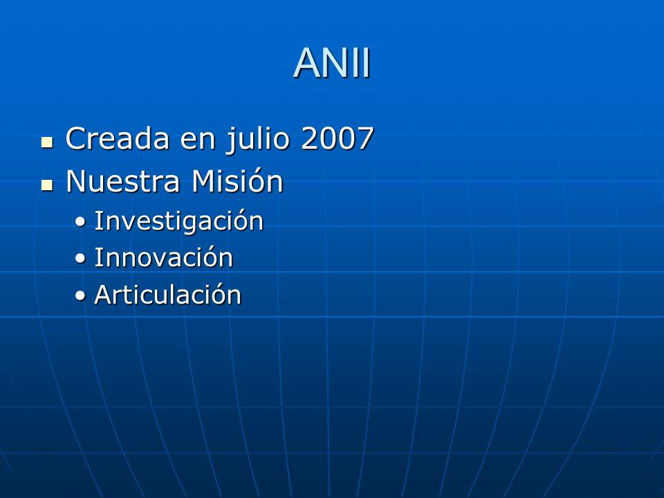 ANII Creada en julio 2007 Creada en julio 2007 Nuestra Misión Nuestra Misión InvestigaciónInvestigación InnovaciónInnovación ArticulaciónArticulación