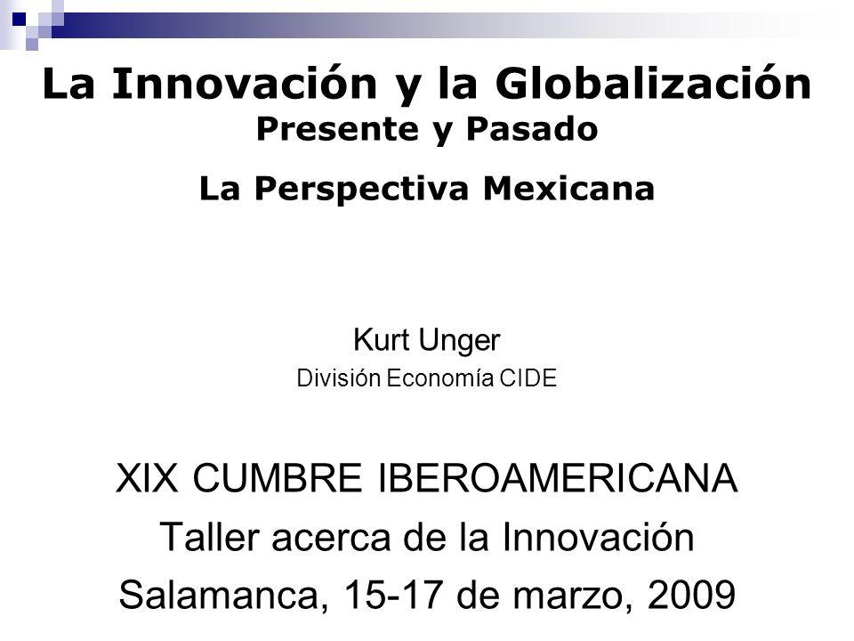 Kurt Unger División Economía CIDE XIX CUMBRE IBEROAMERICANA Taller acerca de la Innovación Salamanca, 15-17 de marzo, 2009 La Innovación y la Globaliz