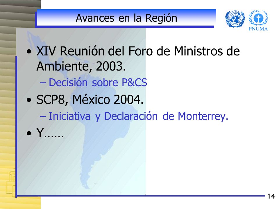 14 Avances en la Región XIV Reunión del Foro de Ministros de Ambiente, 2003. –Decisión sobre P&CS SCP8, México 2004. –Iniciativa y Declaración de Mont