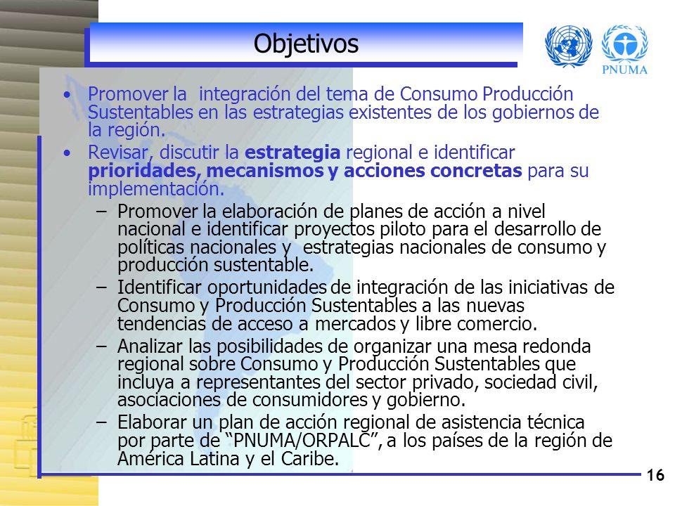 16 Objetivos Promover la integración del tema de Consumo Producción Sustentables en las estrategias existentes de los gobiernos de la región. Revisar,