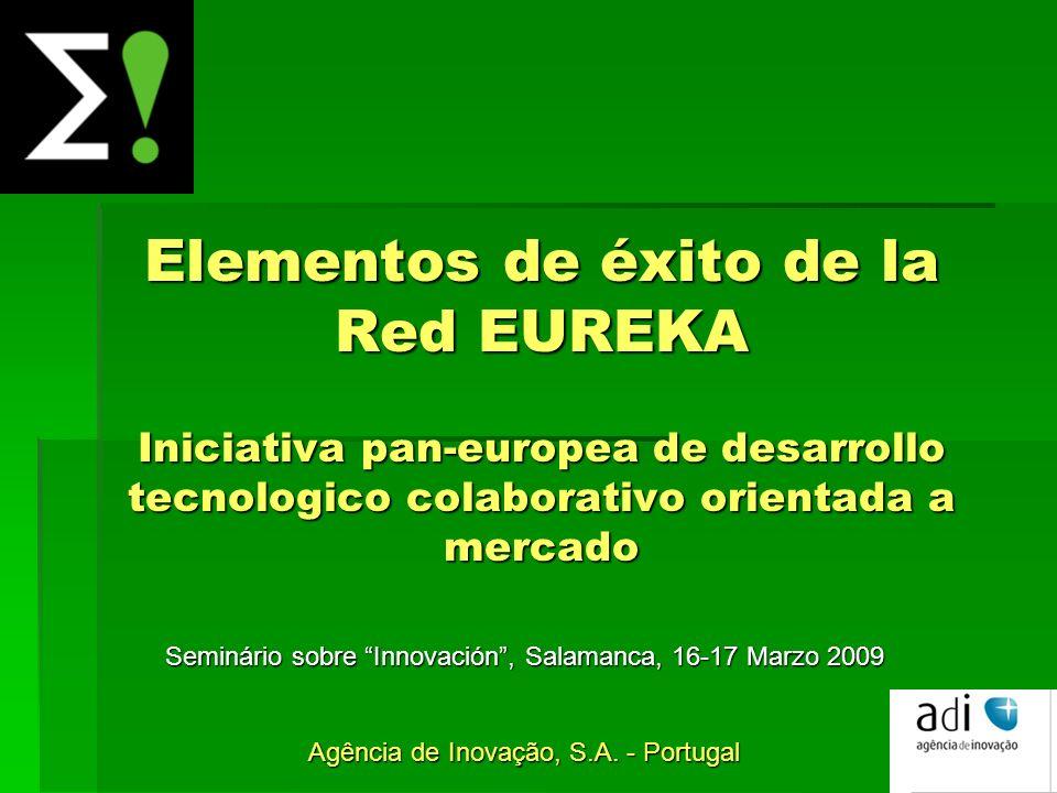 Elementos de éxito de la Red EUREKA Iniciativa pan-europea de desarrollo tecnologico colaborativo orientada a mercado Seminário sobre Innovación, Salamanca, 16-17 Marzo 2009 Agência de Inovação, S.A.