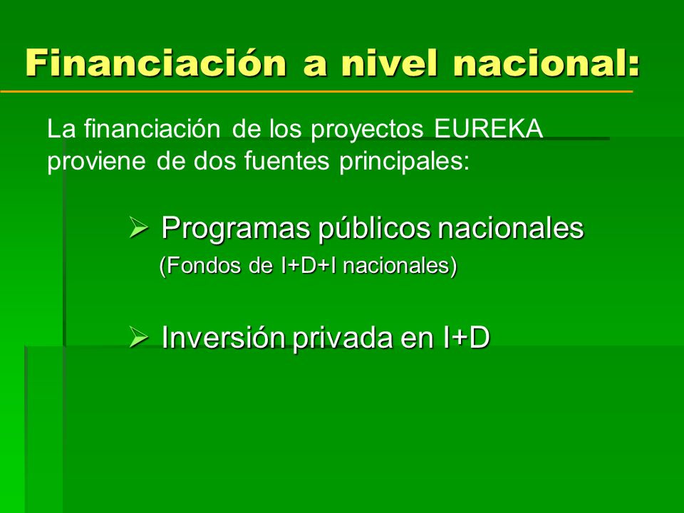 Financiación a nivel nacional: Programas públicos nacionales Programas públicos nacionales (Fondos de I+D+I nacionales) (Fondos de I+D+I nacionales) Inversión privada en I+D Inversión privada en I+D La financiación de los proyectos EUREKA proviene de dos fuentes principales: