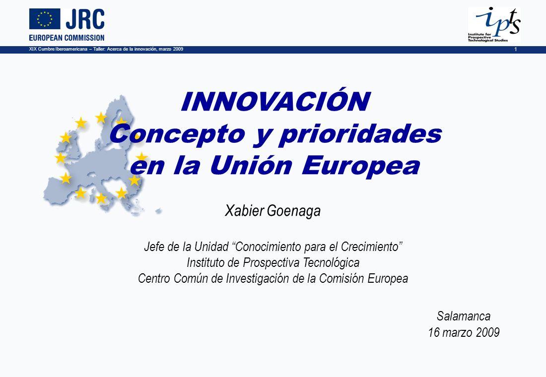 XIX Cumbre Iberoamericana – Taller: Acerca de la innovación, marzo 2009 1 INNOVACIÓN Concepto y prioridades en la Unión Europea Xabier Goenaga Jefe de la Unidad Conocimiento para el Crecimiento Instituto de Prospectiva Tecnológica Centro Común de Investigación de la Comisión Europea Salamanca 16 marzo 2009