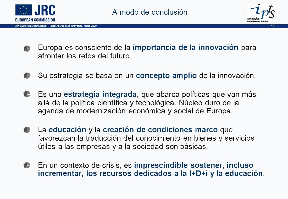 XIX Cumbre Iberoamericana – Taller: Acerca de la innovación, marzo 2009 11 A modo de conclusión Europa es consciente de la importancia de la innovación para afrontar los retos del futuro.