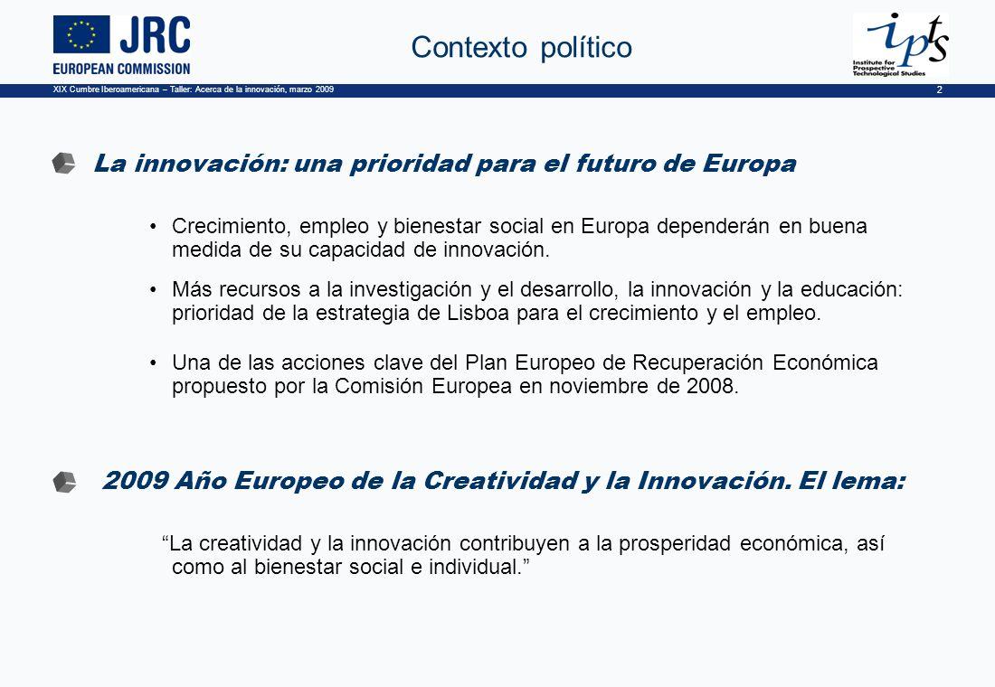 XIX Cumbre Iberoamericana – Taller: Acerca de la innovación, marzo 2009 2 Contexto político La innovación: una prioridad para el futuro de Europa Crecimiento, empleo y bienestar social en Europa dependerán en buena medida de su capacidad de innovación.