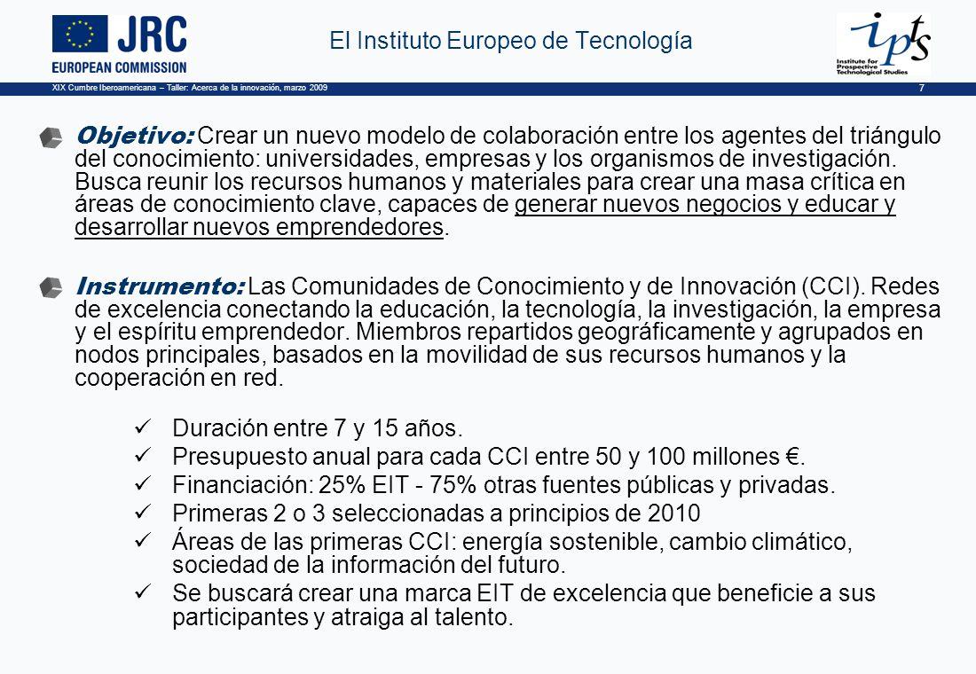 XIX Cumbre Iberoamericana – Taller: Acerca de la innovación, marzo 2009 7 El Instituto Europeo de Tecnología Objetivo: Crear un nuevo modelo de colaboración entre los agentes del triángulo del conocimiento: universidades, empresas y los organismos de investigación.