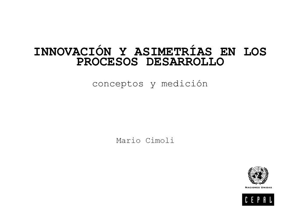 INNOVACIÓN Y ASIMETRÍAS EN LOS PROCESOS DESARROLLO conceptos y medición Mario Cimoli