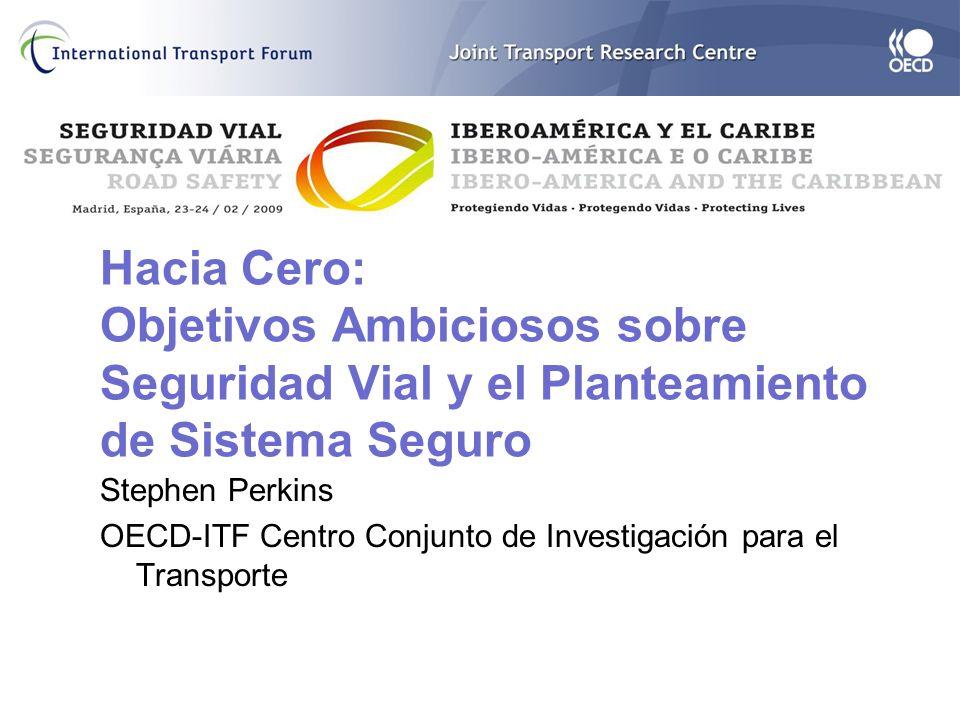 Hacia Cero: Objetivos Ambiciosos sobre Seguridad Vial y el Planteamiento de Sistema Seguro Stephen Perkins OECD-ITF Centro Conjunto de Investigación para el Transporte