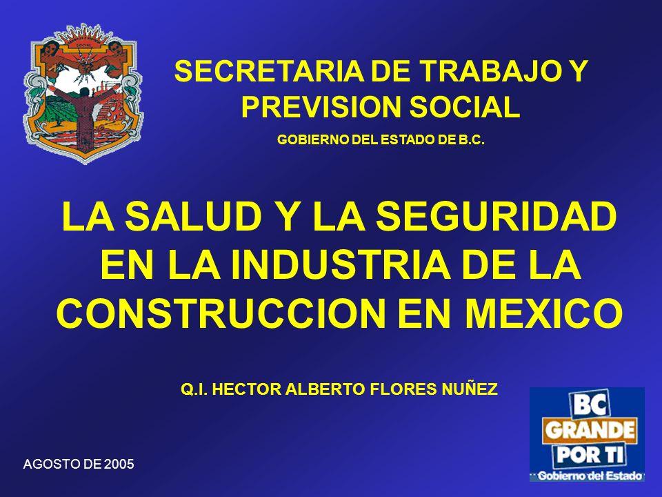 SECRETARIA DE TRABAJO Y PREVISION SOCIAL GOBIERNO DEL ESTADO DE B.C. LA SALUD Y LA SEGURIDAD EN LA INDUSTRIA DE LA CONSTRUCCION EN MEXICO AGOSTO DE 20