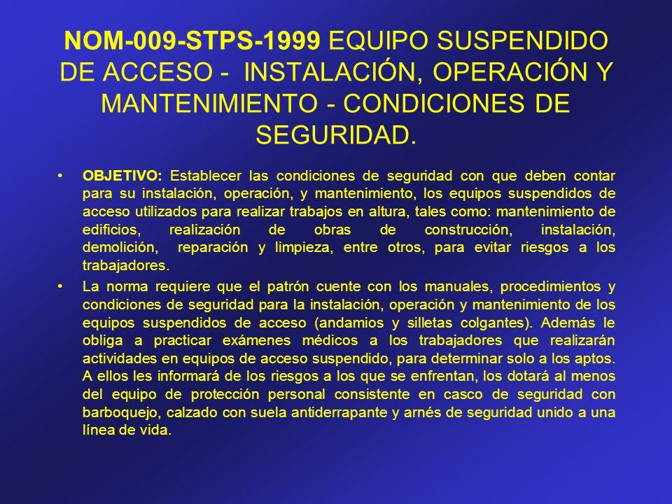 NOM-009-STPS-1999 EQUIPO SUSPENDIDO DE ACCESO - INSTALACIÓN, OPERACIÓN Y MANTENIMIENTO - CONDICIONES DE SEGURIDAD. OBJETIVO: Establecer las condicione