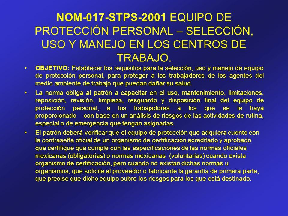 NOM-017-STPS-2001 EQUIPO DE PROTECCIÓN PERSONAL – SELECCIÓN, USO Y MANEJO EN LOS CENTROS DE TRABAJO. OBJETIVO: Establecer los requisitos para la selec