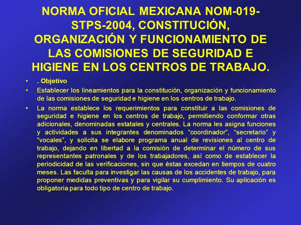 NORMA OFICIAL MEXICANA NOM-019- STPS-2004, CONSTITUCIÓN, ORGANIZACIÓN Y FUNCIONAMIENTO DE LAS COMISIONES DE SEGURIDAD E HIGIENE EN LOS CENTROS DE TRAB