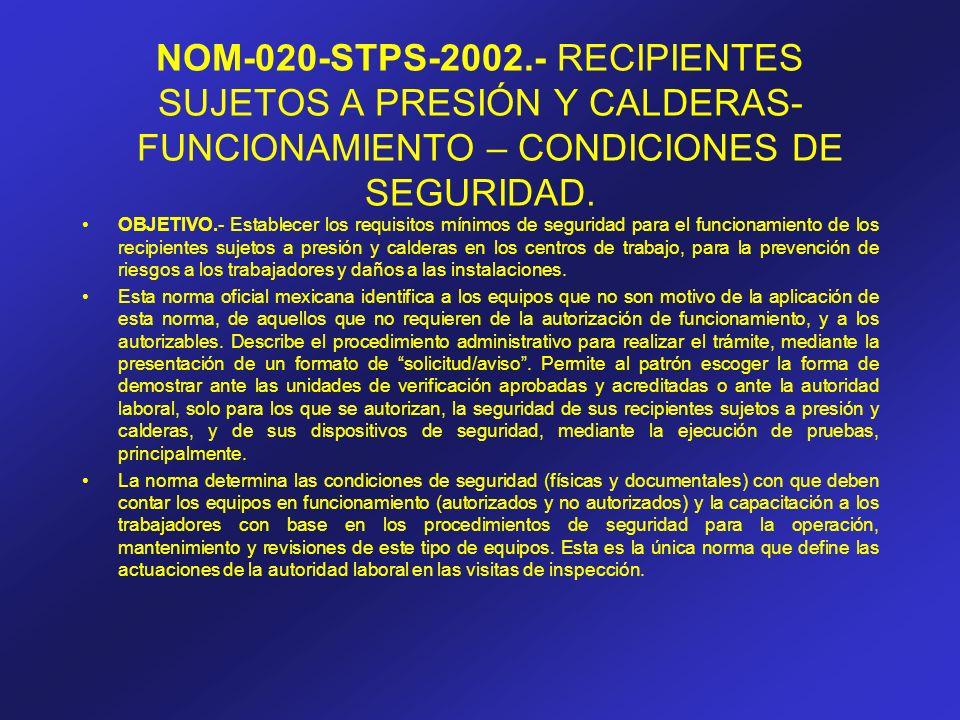 NOM-020-STPS-2002.- RECIPIENTES SUJETOS A PRESIÓN Y CALDERAS- FUNCIONAMIENTO – CONDICIONES DE SEGURIDAD. OBJETIVO.- Establecer los requisitos mínimos