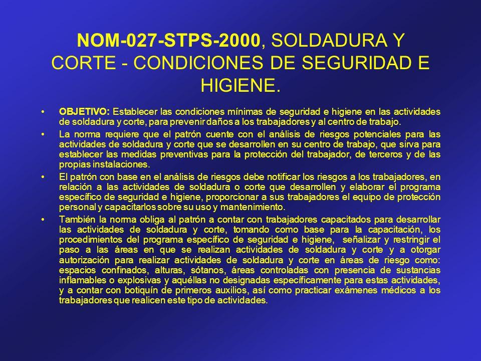 NOM-027-STPS-2000, SOLDADURA Y CORTE - CONDICIONES DE SEGURIDAD E HIGIENE. OBJETIVO: Establecer las condiciones mínimas de seguridad e higiene en las