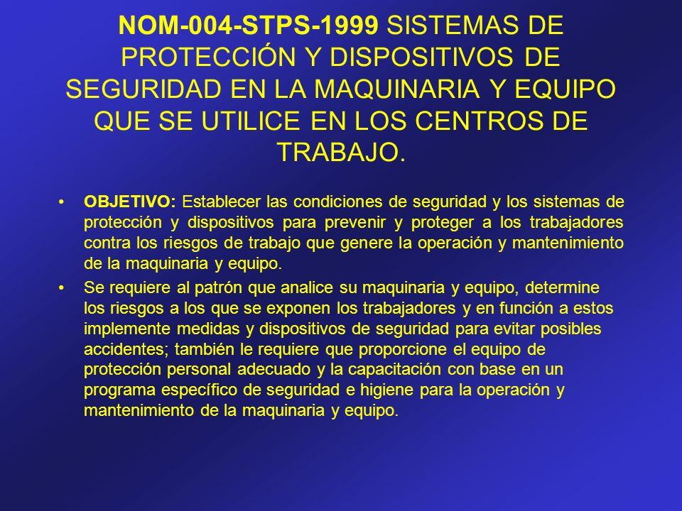 NOM-004-STPS-1999 SISTEMAS DE PROTECCIÓN Y DISPOSITIVOS DE SEGURIDAD EN LA MAQUINARIA Y EQUIPO QUE SE UTILICE EN LOS CENTROS DE TRABAJO. OBJETIVO: Est