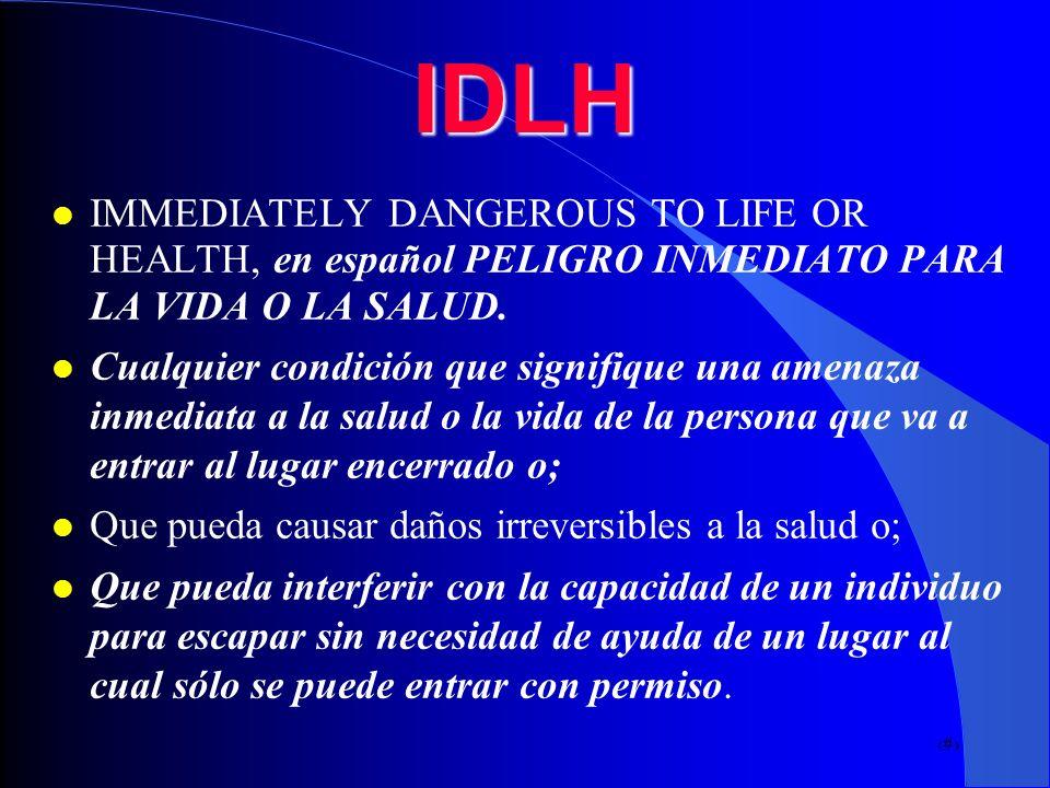 7IDLH IMMEDIATELY DANGEROUS TO LIFE OR HEALTH, en español PELIGRO INMEDIATO PARA LA VIDA O LA SALUD. Cualquier condición que signifique una amenaza in