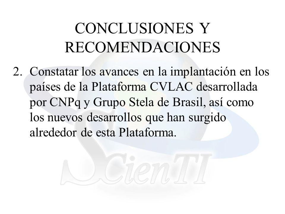 CONCLUSIONES Y RECOMENDACIONES 2.Constatar los avances en la implantación en los países de la Plataforma CVLAC desarrollada por CNPq y Grupo Stela de Brasil, así como los nuevos desarrollos que han surgido alrededor de esta Plataforma.