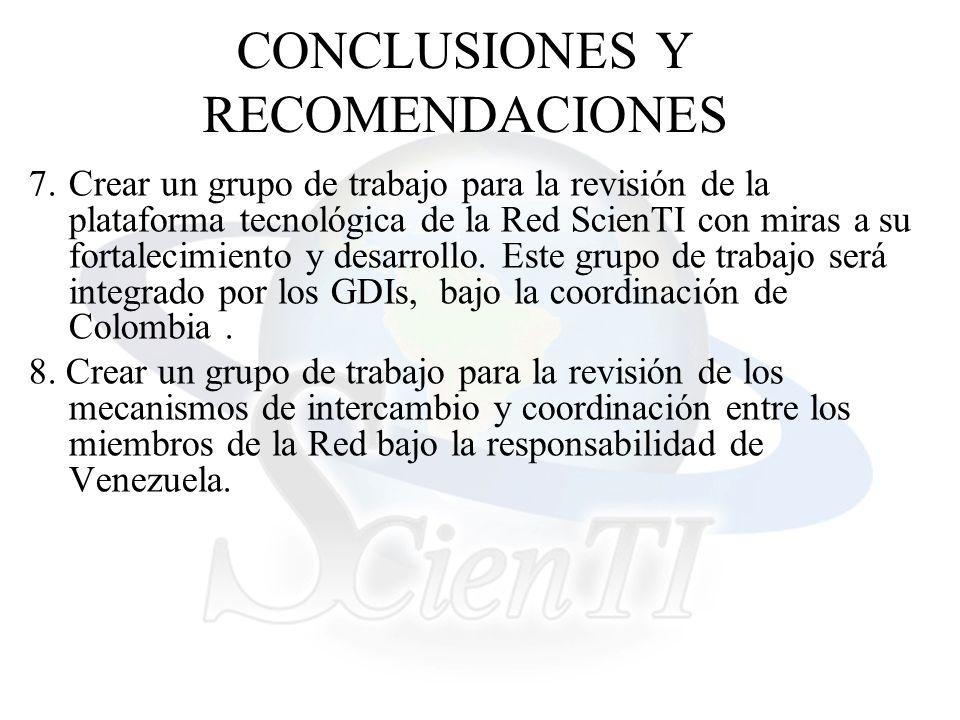 CONCLUSIONES Y RECOMENDACIONES 7.Crear un grupo de trabajo para la revisión de la plataforma tecnológica de la Red ScienTI con miras a su fortalecimiento y desarrollo.