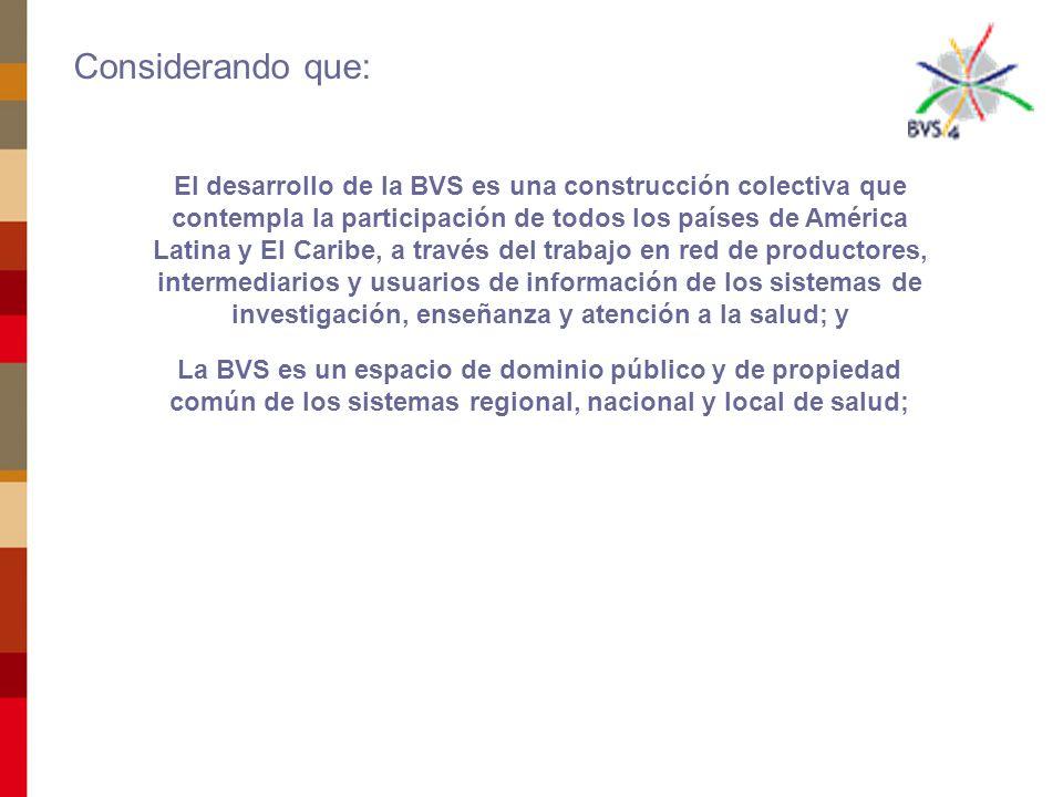 El desarrollo de la BVS es una construcción colectiva que contempla la participación de todos los países de América Latina y El Caribe, a través del trabajo en red de productores, intermediarios y usuarios de información de los sistemas de investigación, enseñanza y atención a la salud; y La BVS es un espacio de dominio público y de propiedad común de los sistemas regional, nacional y local de salud; Considerando que: