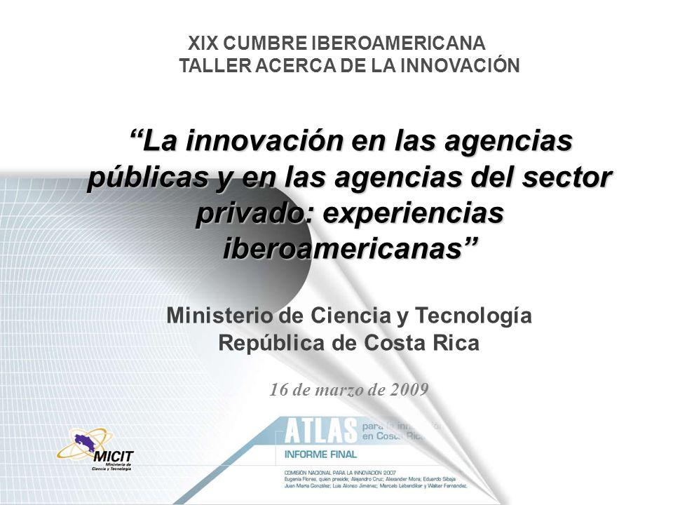 La innovación en las agencias públicas y en las agencias del sector privado: experiencias iberoamericanas XIX CUMBRE IBEROAMERICANA TALLER ACERCA DE LA INNOVACIÓN La innovación en las agencias públicas y en las agencias del sector privado: experiencias iberoamericanas Ministerio de Ciencia y Tecnología República de Costa Rica 16 de marzo de 2009
