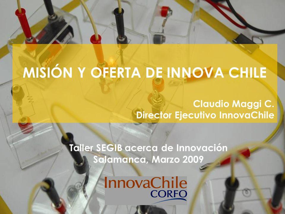 MISIÓN Y OFERTA DE INNOVA CHILE Claudio Maggi C. Director Ejecutivo InnovaChile Taller SEGIB acerca de Innovación Salamanca, Marzo 2009