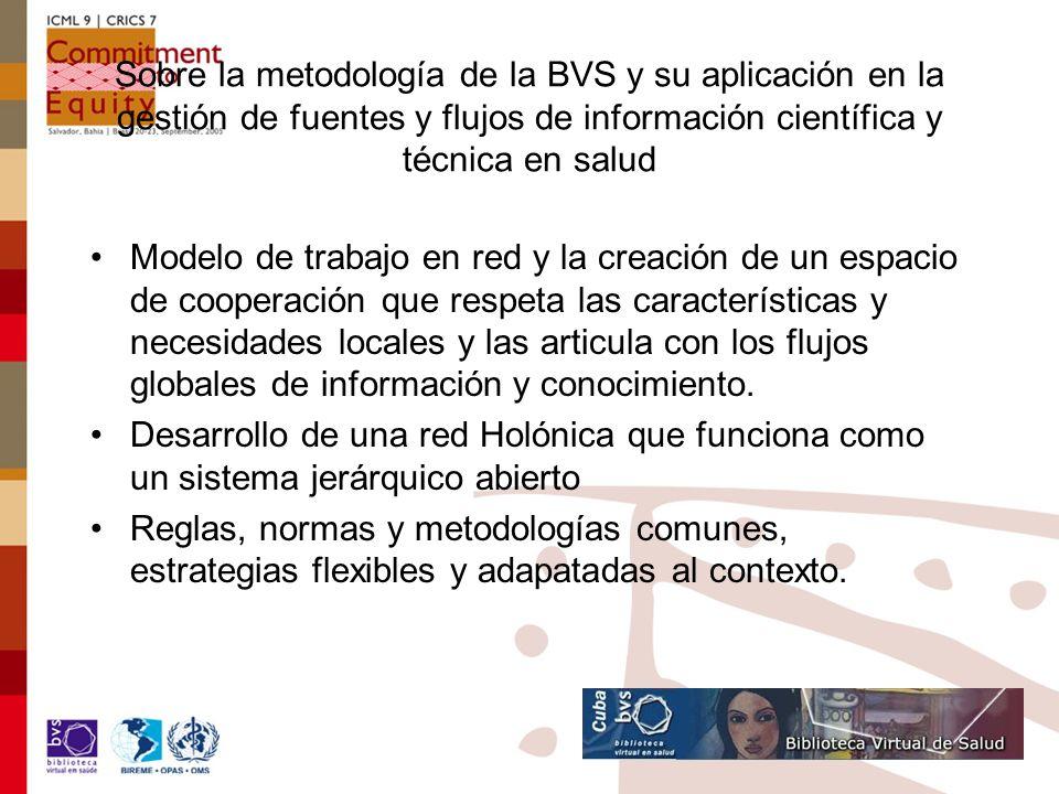 Sobre la metodología de la BVS y su aplicación en la gestión de fuentes y flujos de información científica y técnica en salud Modelo de trabajo en red y la creación de un espacio de cooperación que respeta las características y necesidades locales y las articula con los flujos globales de información y conocimiento.