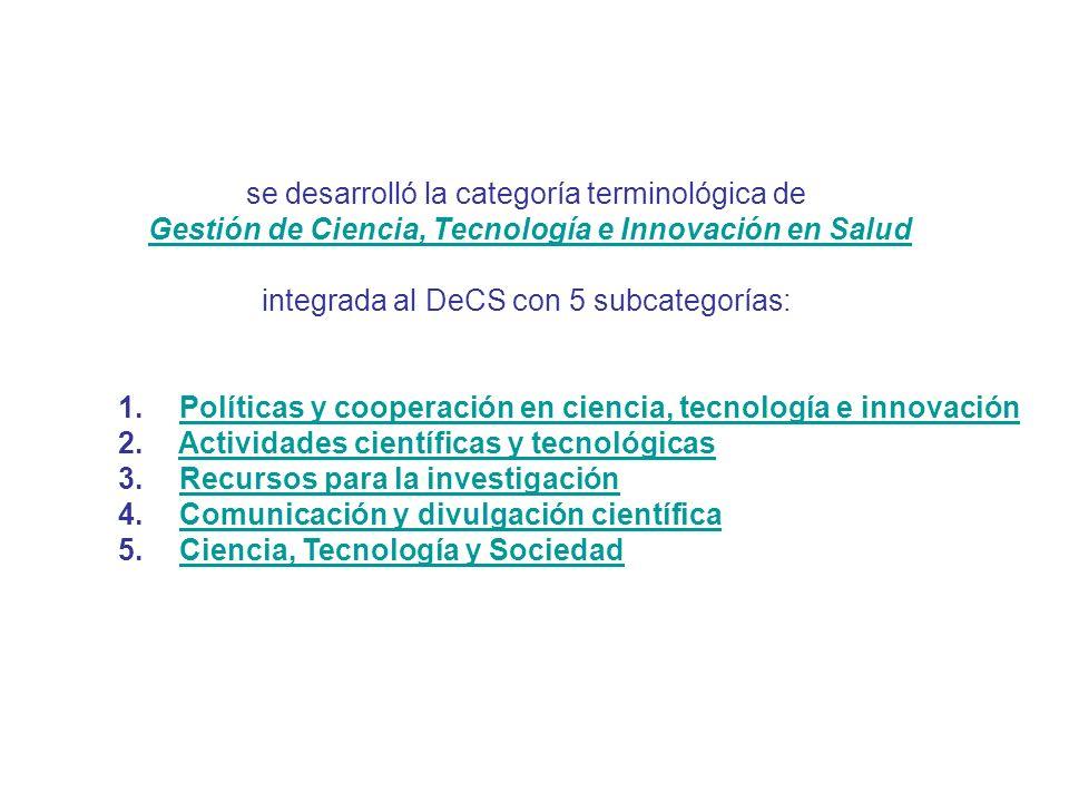 se desarrolló la categoría terminológica de Gestión de Ciencia, Tecnología e Innovación en Salud integrada al DeCS con 5 subcategorías: 1. Políticas y