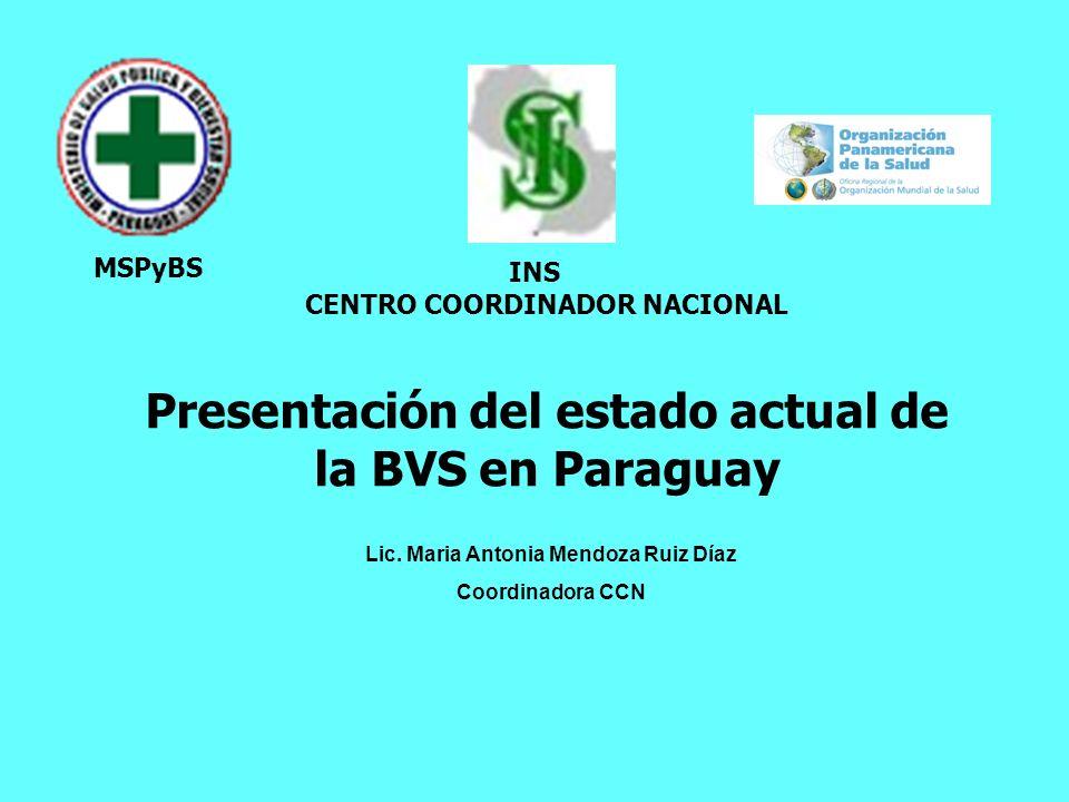 MSPyBS INS CENTRO COORDINADOR NACIONAL Presentación del estado actual de la BVS en Paraguay Lic. Maria Antonia Mendoza Ruiz Díaz Coordinadora CCN
