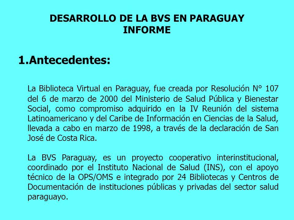 DESARROLLO DE LA BVS EN PARAGUAY INFORME 1.Antecedentes: La Biblioteca Virtual en Paraguay, fue creada por Resolución N° 107 del 6 de marzo de 2000 de