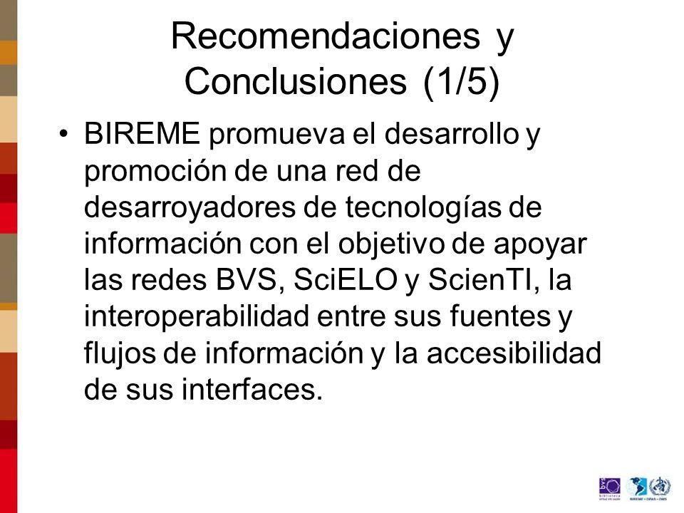 Recomendaciones y Conclusiones (1/5) BIREME promueva el desarrollo y promoción de una red de desarroyadores de tecnologías de información con el objetivo de apoyar las redes BVS, SciELO y ScienTI, la interoperabilidad entre sus fuentes y flujos de información y la accesibilidad de sus interfaces.