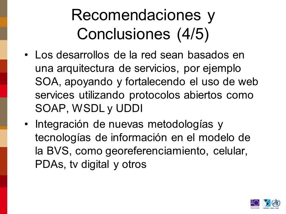 Recomendaciones y Conclusiones (4/5) Los desarrollos de la red sean basados en una arquitectura de servicios, por ejemplo SOA, apoyando y fortalecendo el uso de web services utilizando protocolos abiertos como SOAP, WSDL y UDDI Integración de nuevas metodologías y tecnologías de información en el modelo de la BVS, como georeferenciamiento, celular, PDAs, tv digital y otros