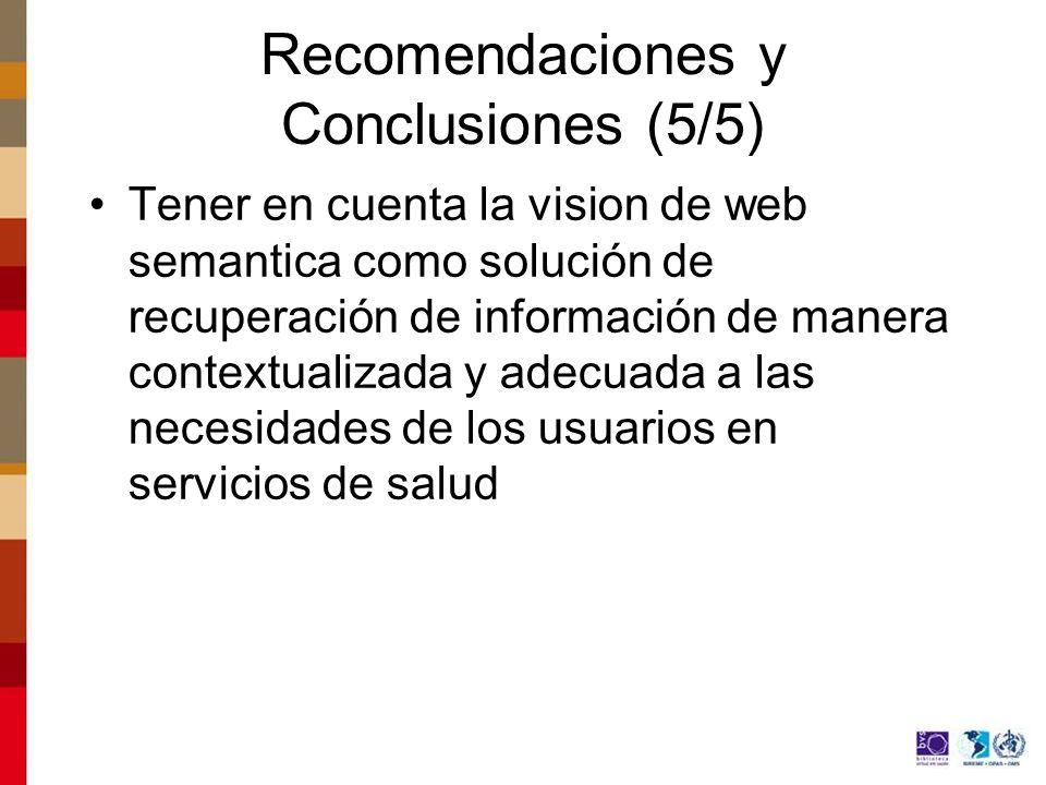 Recomendaciones y Conclusiones (5/5) Tener en cuenta la vision de web semantica como solución de recuperación de información de manera contextualizada y adecuada a las necesidades de los usuarios en servicios de salud