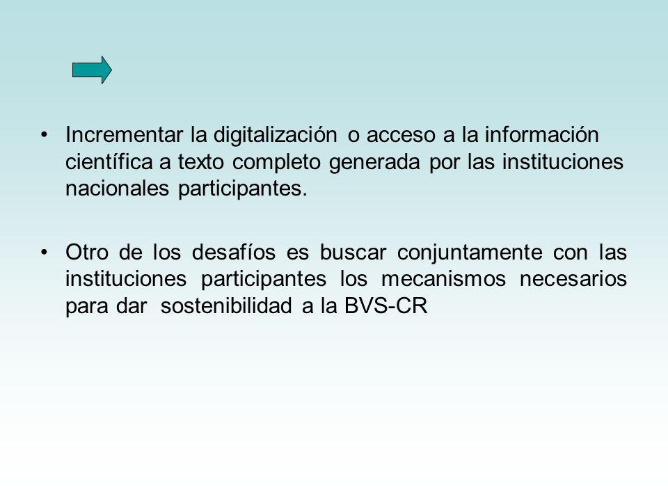 Incrementar la digitalización o acceso a la información científica a texto completo generada por las instituciones nacionales participantes. Otro de l