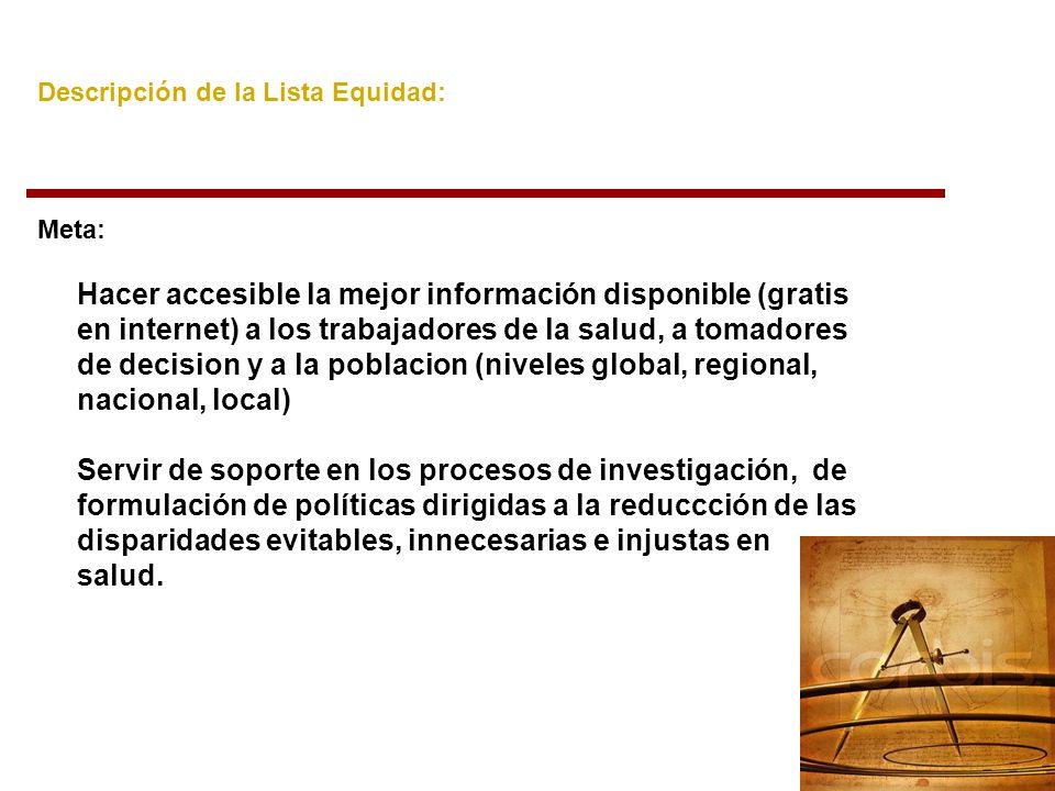 Lista Equidad – Sitios de Interés: Sitio Web de la lista: http://listserv.paho.org/archives/equidad.html (búsquedas por palabra, autor, tema y fecha) http://listserv.paho.org/archives/equidad.html Localizadores de información: http://www.bireme.br/cgi-bin/wxis.exe/lis-R/?IsisScript=iyp/iyp.xis&iyp_def=lis- R.def&lang=E&key=TL=LIBR10&show=Equidad+y+Desarrollo+Humano http://www.bireme.br/cgi-bin/wxis.exe/lis-R/?IsisScript=iyp/iyp.xis&iyp_def=lis- R.def&lang=E&key=TL=LIBR10&show=Equidad+y+Desarrollo+Humano Red Scienti: http://www.scienti.info/http://www.scienti.info/ BVS-Ciencia y Salud http://cys.bvsalud.orghttp://cys.bvsalud.org Sistema de Información en Ciencia, Tecnología e Innovación –SICTI http://www.sicticurricula.cl/curricula/index.htm http://www.sicticurricula.cl/curricula/index.htm