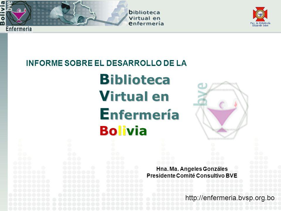 B iblioteca V irtual en E nfermería Bolivia Hna. Ma. Angeles Gonzáles Presidente Comité Consultivo BVE INFORME SOBRE EL DESARROLLO DE LA http://enferm